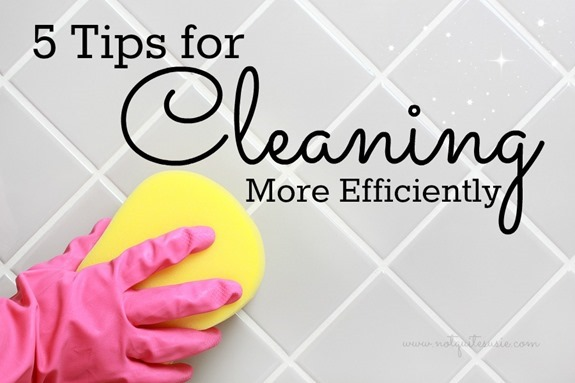 5 Tips for Cleaning More Efficiently from @NotQuiteSusie