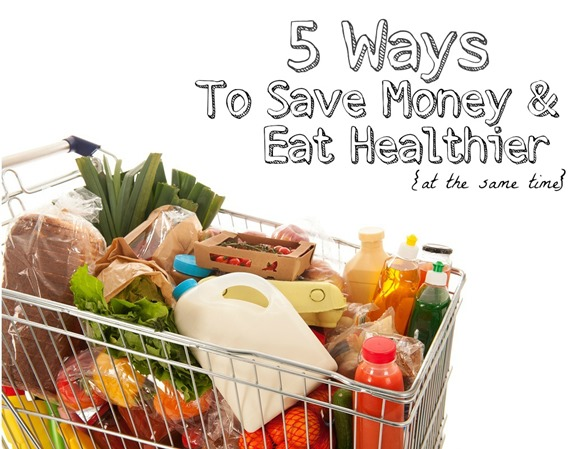 5 Ways to Save Money & Eat Healthier at the same time